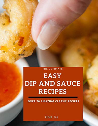 The Ultimate Easy Dip and Sauce Recipes: Over 70 Amazing Classic Cookbook Recipes for Appetizers, Breakfast, Lunch, Brunch, or Parties, Between-Meal Snacks, ... Picnics, and Cookouts (English Edition)
