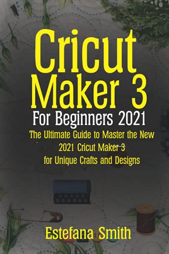 Cricut Maker 3 For Beginners 2021: The Ultimate Guide to Master the New 2021 Cricut Maker 3 For Unique Crafts and Design