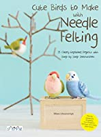 Cute Birds to Make With Needle Felting: 35 Clearly Explained Projects With Step by Step Instructions