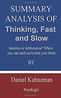 Summary Analysis Of Thinking, Fast and Slow: Intuition or deliberation? Where you can (and can't) trust your brain By Dani...