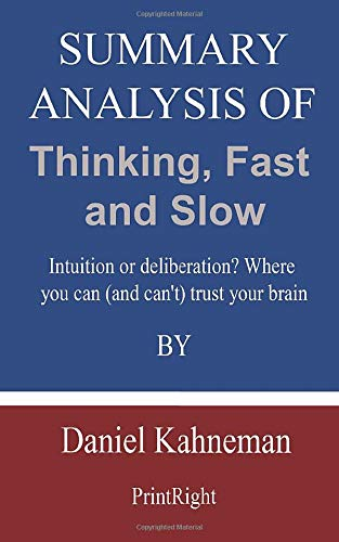 Summary Analysis Of Thinking, Fast and Slow: Intuition or deliberation? Where you can (and can't) trust your brain By Daniel Kahneman