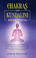 Chakras and Kundalini Awakening: A Complete Guide to Self-Heal, Expand your Mind Power & Achieve Higher Consciousness Through Chakra Meditation. Includes: Crystals and Healing Stones for Beginners