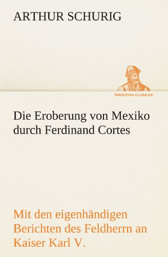 Die Eroberung von Mexiko durch Ferdinand Cortes: Mit den eigenhändigen Berichten des Feldherrn an Kaiser Karl V. von 1520 und 1522 (TREDITION CLASSICS)