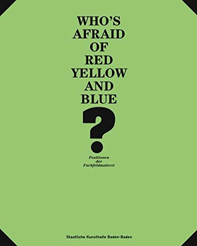 Who´s afraid of Red and Yellow and Blue: Positionen der Farbfeldmalerei: Positions in Colour Field Painting