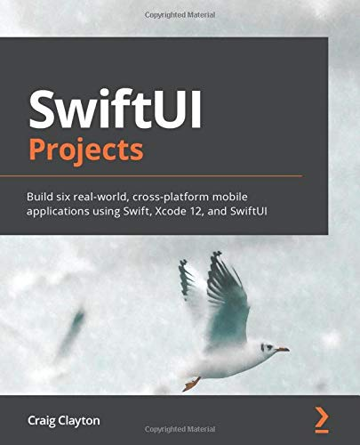 SwiftUI Projects: Build six real-world, cross-platform mobile applications using Swift, Xcode 12, and SwiftUI
