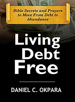 Living Debt Free: Bible Secrets and Prayers to Move From Debt to Abundance (Financial Breakthrough Keys Book 1) by [Daniel C. Okpara]