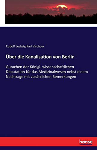 Über die Kanalisation von Berlin: Gutachen der Königl. wissenschaftlichen Deputation für das Medizinalwesen nebst einem Nachtrage mit zusätzlichen Bemerkungen
