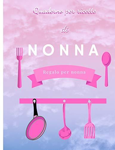 Quaderno per Ricette di NONNA: Un ricettario personalizzato per scrivere tanti piatti e note , Grande formato ,110 Pagine.