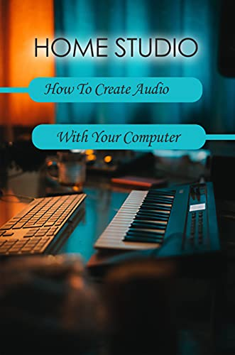 Home Studio: How To Create Audio With Your Computer: Home Recording...