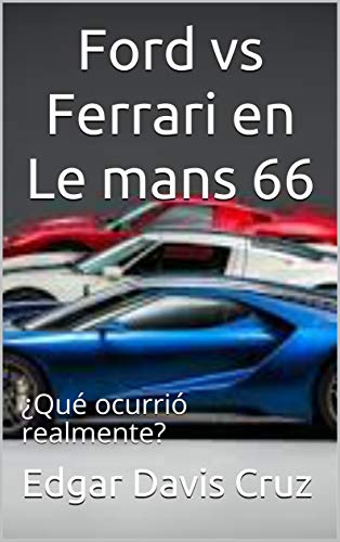 Ford Vs Ferrari En Le Mans 66 Qué Ocurrió Realmente Spanish Edition Davis Cruz Edgar Ebook Amazon Com
