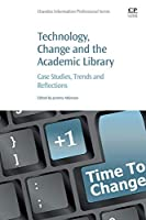 Technology, Change and the Academic Library: Case Studies, Trends and Reflections (Chandos Information Professional Series)