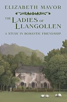 The Ladies of Llangollen: A study in Romantic Friendship by [Elizabeth Mavor]