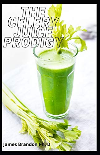 The Celery Juice Prodigy: The Complete Important Guide to Juicing Recipes, Smoothies, Soup, Brain Fog and Weight Issues