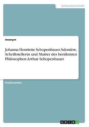 Johanna Henriette Schopenhauer. Salonière, Schriftstellerin und Mutter des berühmten Philosophen Arthur Schopenhauer