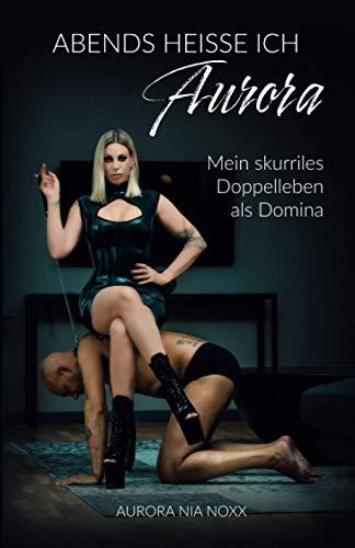 Abends heiße ich Aurora: Mein skurriles Doppelleben als Domina