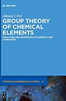Group Theory of Chemical Elements: Structure and Properties of Elements and Compounds (De Gruyter Studies in Mathematical Physics)