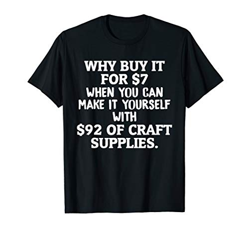 Crafts Why Buy It When You Can Make It Crafting T-Shirt