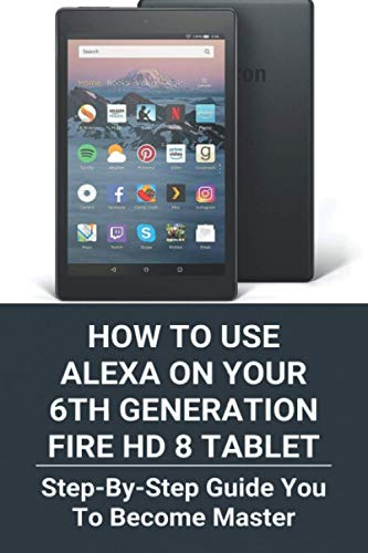 How To Use Alexa on Your 6th Generation Fire HD 8 Tablet: Step-By-Step Guide You To Become Master: Alexa Not Working On Fire Tablet