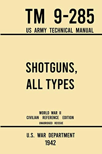 Compare Textbook Prices for Shotguns, All Types - TM 9-285 US Army Technical Manual 1942 World War II Civilian Reference Edition: Unabridged Field Manual On Vintage and Classic ... the Wartime Era Military Outdoors Skills 1942 World War II Civilian Reference ed. Edition ISBN 9781643891552 by U S War Department
