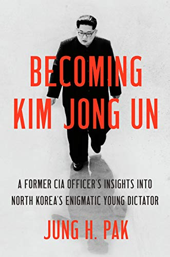 Becoming Kim Jong Un: A Former CIA Officer's Insights into North Korea's Enigmatic Young Dictator