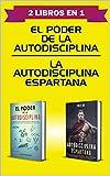 El Poder de la Autodisciplina | La Autodisciplina Espartana | 2 Libros en 1: Técnicas Secretas para alcanzar tus Metas, desarrollar Hábitos de Éxitos y Vencer la procrastinación