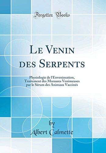 Le Venin des Serpents: Physiologie de l'Envenimation, Traitement des Morsures Venimeuses par le Sérum des Animaux Vaccinés (Classic Reprint)