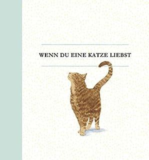 Wenn du eine Katze liebst: Ein Geschenkbuch für Katzenbesitzer und alle Katzenfreunde