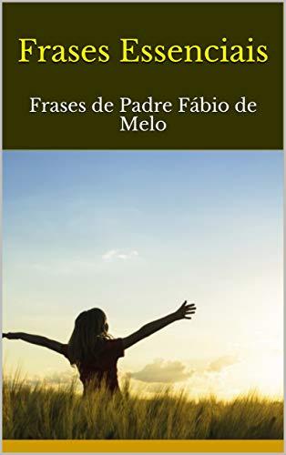 Frases Essenciais: Frases de Padre Fábio de Melo