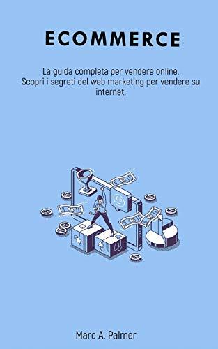 ECOMMERCE: La guida completa per vendere online. Scopri i segreti del web marketing per vendere su internet.