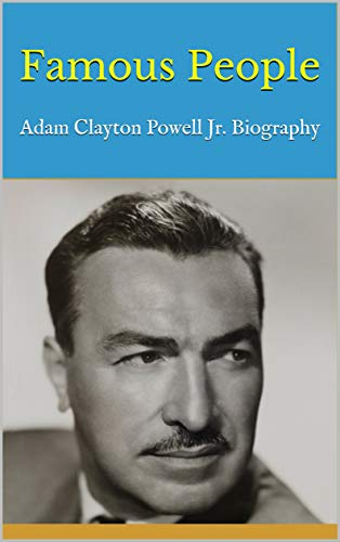 Famous People: Adam Clayton Powell Jr. Biography by [Letitia]