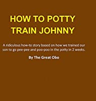 How To Potty Train Johnny: A ridiculous how-to story based on how we trained our son to go pee-pee and poo-poo in the potty in 2 weeks.