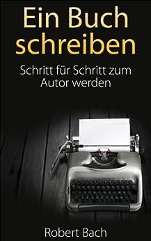 Ein Buch schreiben: Schritt für Schritt zum Autor werden von [Robert Bach]