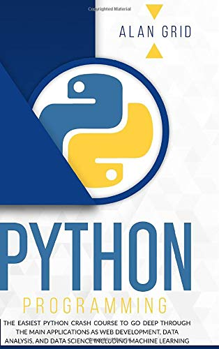 Python Programming: The Easiest Python Crash Course to go Deep Through the Main Application as Web Development, Data Analysis and Data Science Including Machine Learning (Computer Science)