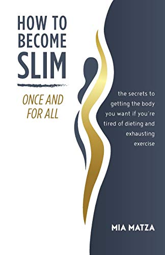 How to Become Slim Once and For All: The Secrets to Getting the Body You Want If You're Tired of Dieting and Exhausting Exercise