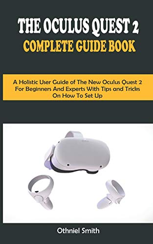 THE OCULUS QUEST 2 COMPLETE GUIDE BOOK: A Holistic User Guide of The New Oculus Quest 2 For Beginners and Expert With Tips and Tricks On How To Set Up