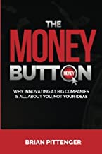 The Money Button: Why Innovating at Big Companies is All About You, Not Your Ideas