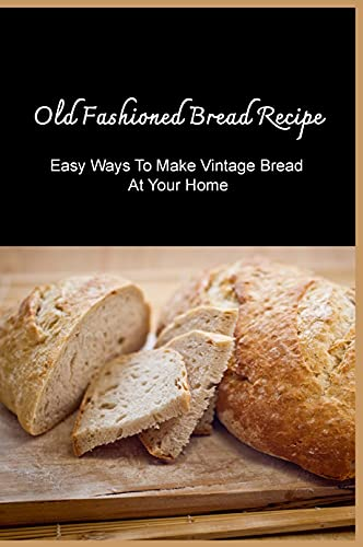 Old Fashioned Bread Recipe: Easy Ways To Make Vintage Bread At Your Home: Easy-To-Make Bread Recipes (English Edition)