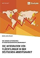 Die Integration von Fluechtlingen in den deutschen Arbeitsmarkt. Wie koennen Unternehmen Integrationsbarrieren ueberwinden?