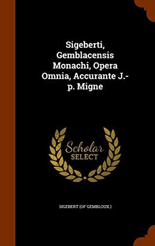 Sigeberti, Gemblacensis Monachi, Opera Omnia, Accurante J.-P. Migne