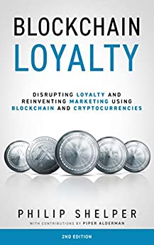 Blockchain Loyalty: Disrupting Loyalty and reinventing marketing using blockchain and cryptocurrencies - 2nd Edition by [Philip Shelper, Piper Alderman]