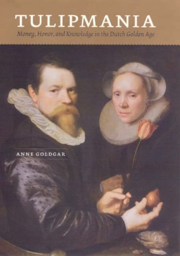 Tulipmania: Money, Honor, and Knowledge in the Dutch Golden Age by [Anne Goldgar]