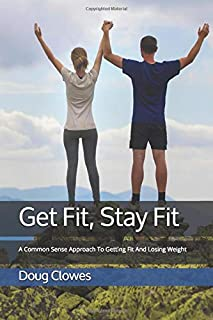 Get Fit, Stay Fit: A Common Sense Approach To Getting Fit And Losing Weight