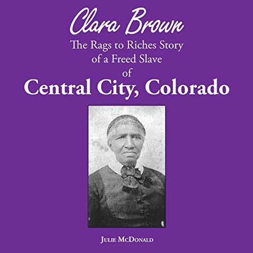 Clara Brown: The Rags to Riches True Story of a Freed Slave of Central City, Colorado audiobook cover art
