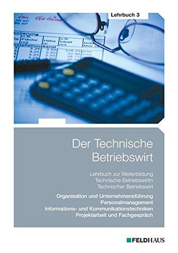 Der Technische Betriebswirt - Lehrbuch 3: Organisation und Unternehmensführung, Personalmanagement, Informations- und Kommunikationstechniken, Projektarbeit und Fachgespräch