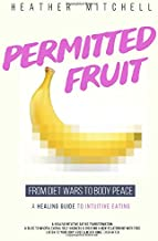 Permitted Fruit - A Healing Intuitive Eating Transformation: A Guide to Mindful Eating, Self Kindness & Creating a New Relationship with Food - Listen To Your Body First & Never Binge Ever After