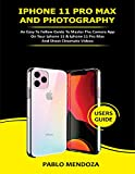 IPHONE 11 PRO MAX AND PHOTOGRAPHY USERS GUIDE: An Easy to Follow Guide to Master the Camera App on Your iPhone 11 & iPhone 11 Pro Max and Shoot Cinematic Videos