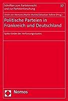Politische Parteien in Frankreich Und Deutschland: Spate Kinder Des Verfassungsstaates (Schriften Zum Parteienrecht Und Zur Parteienforschung)