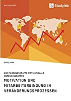Motivation und Mitarbeiterbindung in Veraenderungsprozessen. Wie Fuehrungskraefte motivationale Anreize schaffen