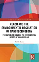 REACH and the Environmental Regulation of Nanotechnology: Preventing and Reducing the Environmental Impacts of Nanomaterials (Routledge Studies in Environment and Health)
