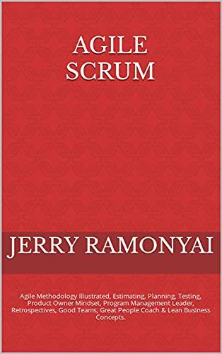 Agile Scrum: Agile Methodology Illustrated, Estimating, Planning, Testing, Product Owner Mindset, Program Management Leader, Retrospectives, Good Teams, ... & Lean Business Concepts. (English Edition)